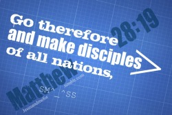 Go Therefore and make disciples of all nation Matthew 28:19