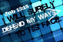 I will surely defend my ways to his face. Job 13:15
