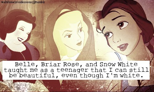 "waltdisneyconfessions:  ""Belle, Briar Rose, and Snow White taught me as a teenager that I can still be beautiful, even though I'm white."""