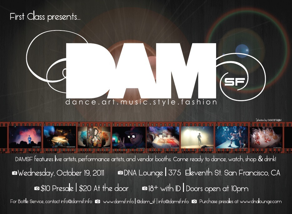 "Coming to you on October 19th in San Francisco…  DAMSF (Dance.Art.Music.Style.Fashion)  WHAT IS DAMSF? The first showcase of its kind, DAMSF brings top dancers, poets, designers, musicians, and more together for a unique night of live performances and networking. Open to both groups and individuals, this dynamic showcase allows artists to display their best work in a high-energy, showcase environment. Whether it's to mingle with other industry professionals, get inspired, or be seen – DAMSF has something to offer to everyone inside and out of Bay Area's arts scene. The showcase links both talent and fans from diverse backgrounds in a positive environment to encourage growth and individuality.    THE VENUE   DAMSF is hosted at San Francisco hotspot DNA Lounge (375 11th St., San Francisco, 94103, www.dnalounge.com), a shared performance space in the heart of the SoMa district which includes a second floor balcony. Equipped with a 22' x 16' expandable stage and professional lighting and sound systems, DNA Lounge is the perfect complement to an artist's creativity.      THE PRODUCER   Founded by a young female entrepreneur by the name of Paymaneh ""Bibi"" Khalili, First Class Arts is an organization that brings together artists from various disciplines, working to bridge the gap between artistry and business. By providing talent with more industry exposure and networking opportunities, First Class is actively working to unite and celebrate the Bay Area's abundant talent pool. For more information, please visit www.firstclassarts.com . For more information on the showcase and performers, please visit www.damsf.info . For information on donating for the showcase, please visit the kickstarter page.  Posted by www.firstclassarts.tumblr.com"