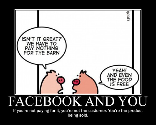 Facebook: we are not the customers… The more they know about us, the more they sell customised advertising. If that is good or bad, it's up for you to decide…