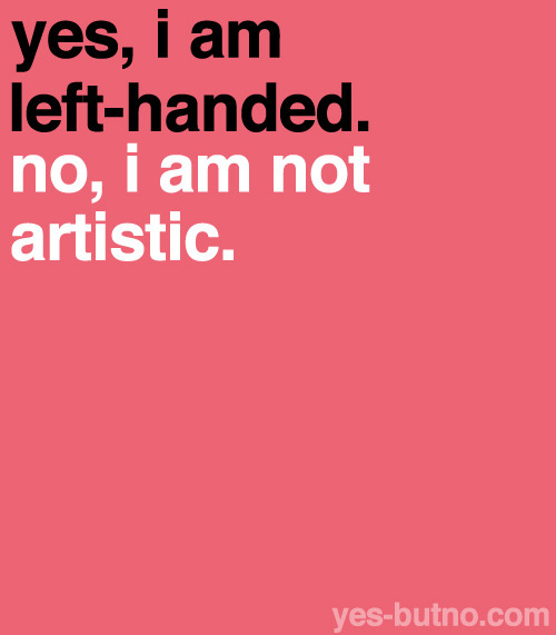 People who are left-handed are right-brained, meaning they are supposedly more artistic.