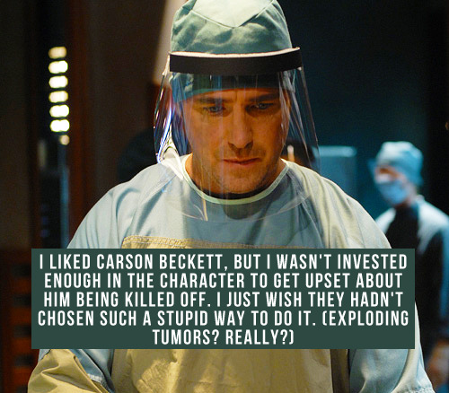 [I liked Carson Beckett, but I wasn't invested enough in the character to get upset about him being killed off. I just wish they hadn't chosen such a stupid way to do it. (Exploding tumors? Really?)]