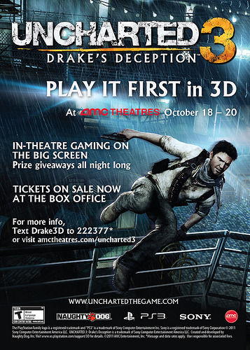 Play Uncharted 3 In 3D On A Huge Movie Screen And Get The Game Early I don't know about any of you, but I've never played any of the Uncharted games on a big screen… and when I say big screen, I mean the size of a movie theatre screen. They held a similar promotion for Uncharted 2 years ago, but this will be the first time Uncharted will be playable in 3D. There are two types of tickets available: The regular ticket will let you play Uncharted 3, in 3D, on a giant movie theatre screen. The other premium ticket, which costs the same as the game, will let you do the former AND get you an early copy of the game to be sent to you on October 25th. In case you're keeping tabs, that's two weeks before the actual launch! You'll also meet members of the dev team, but come on… we know you really want to just play the game. Interested? Then head on over to http://amctheatres.com/uncharted3 and find the nearest AMC theatre that's doing this! Hurry… because tickets are limited!