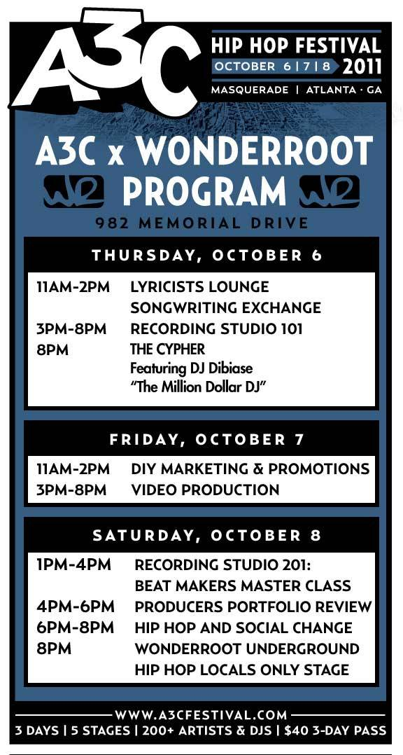 "A3C x WonderRoot Official Schedule: October 6, 7, & 8 Thursday, October 6 11am-2pm - Lyricists Lounge: Songwriting Exchange Workshop Artists will get an opportunity to share different approaches to writing, rhyming techniques, concepts and critical thinking, and more.  3pm-8pm - Recording Studio 101 Workshop An in depth introduction to sound recording, equipment set up, using recording software, mixing and mastering, and tips and tricks.  8pm - WonderRoot x A3C x 84area Presents… The Cypher Featuring DJ Dibiase ""The Million Dollar DJ"" – Free with A3C 3-Day Pass, $5 without  Friday, October 7 11am-2pm - DIY Marketing and Promotions Workshop  A workshop that will explain the importance of a marketing strategy and how to create one. Learn how to use graphic design, screen printing, and online resources to promote your music and develop your branding.  3pm-8pm - Video Production Crash Course Workshop Our facilitators will take participants from conception to production, exploring shooting techniques, editing basics, and post production touches that set your video apart from the rest.  Saturday, October 8 12pm-3pm - Recording Studio 201: Beat Makers Master Class Learn the ins and outs of using sound software, sampling, instrument effects, and more to create unique instrumental tracks and beats.  3pm-6pm - Producers & DJs Panel: Portfolio Review Aspiring and up-and-coming producers and DJ will have an opportunity to have a listening session with a panel of professionals who will provide feedback and suggestions.  6pm-8pm - Hip Hop and Social Change Panel Discussion Artist share on the issues and topics that are important to them and learn how we can leverage music to activate the audience to take action.  8pm - WonderRoot Underground Hip Hop: Locals Only Stage  See Atlanta's best slept on hip-hop artists — that you won't see on the A3C stages. – Free with A3C 3-Day Pass, $5 without Must have an A3C 3-Day Pass or be a member of WonderRoot to attend these workshops. Need a 3-Day Pass to A3C? WonderRoot Members get $20 off. Ask us how! Sign up for a membership today!"