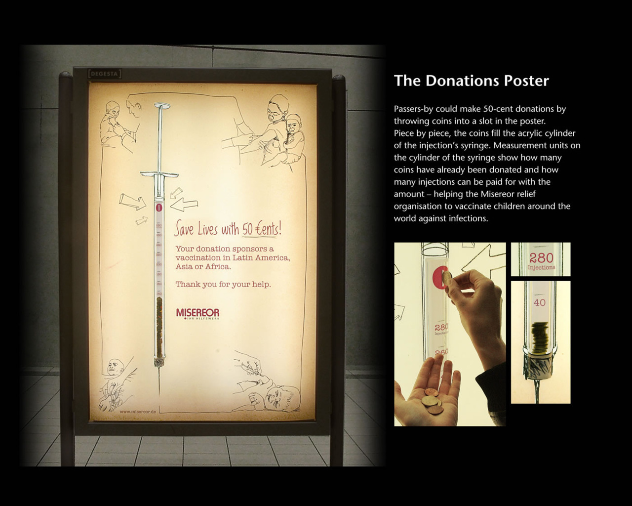 adwriter:  The Donations Poster Passers-by could make 50-cent donations by throwing coins into a slot in  the poster. Piece by piece, the coins fill the acrylic cylinder of the  injection's syringe. Measurement units on the cylinder of the syringe  show how many coins have already been donated and how many injections  can be paid for with the amount – helping the Misereor relief  organization to vaccinate children around the world against infections.