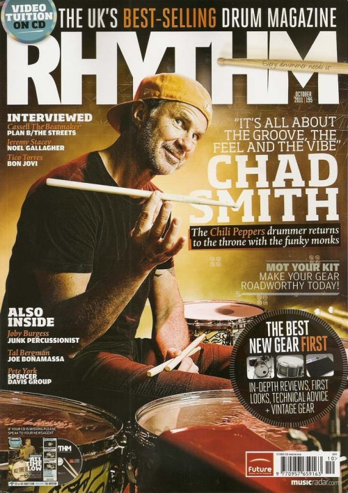New Chad Smith interview in the October 2011 Issue of Rhythm Magazine!CHAD SMITH AND THE RED HOT CHILI PEPPERS ARE BACK WITH A THUMPING NEW  ALBUM. RHYTHM MAGAZINE CAUGHT UP WITH THE INIMITABLE STICKSMAN TO TALK  ABOUT THE RECORDING OF RHCP'S I'M WITH YOU, HIS VARIOUS MUSICAL  SIDE-PROJECTS, HIS BRAND NEW KIT AND 'PROFESSOR FLEA'S NEW-FOUND LOVE OF  ODD-TIME…Read it here…