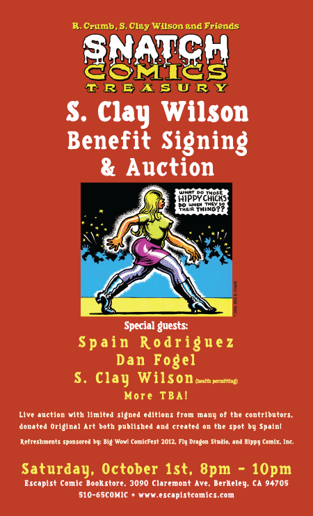 S. Clay Wilson Benefit Signings and AuctionSaturday, October 1st at 8pmThe Escapist Comic Bookstore3090 Claremont Ave, Berkeley, CA 94705Underground Comix Legend Spain Rodriguez and Author/Historian Dan Fogel will be signing the new Graphic Album collection from the classic Sixties Era, the Snatch Comics Treasury! To benefit the S. Clay Wilson Special Needs Trust, a special live auction will be held consisting of: limited signed editions from many of the contributors, donated Original Art both published and created on the spot by Spain and other special guests including Dan O'Neill and Mark Bode, and other goodies!Refreshments sponsored by: Big Wow! ComicFest 2012, Fly Dragon Studio, and Hippy Comix, Inc. For more information about the event see our website: http://www.escapistcomics.com/ And you can donate directly at:www.sclaywilsontrust.comThat's all for now, folks! Hope to see you in the store soon! And don't forget, the Alternative Press Expo is this weekend in San Francisco, and Spain, Fogel, and S. Clay Wilson (health permitting) will be signing Saturday from Noon to Two at the Lee's Comics tables 290-294!