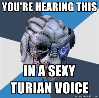 "advicegarrus:  Top text [YOU'RE HEARING THIS] Bottom text [IN A SEXY TURIAN VOICE]  ""I REEEEEEEEEEEEEEEAAAALLY had to work at it."" ""If I wanted to take down more than your shields, Shepard, I would have""  hurrrrrrrrrrrrrrr…."