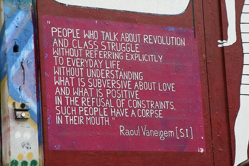 """People who talk about revolution and class struggle without referring explicitly to everyday life, without understanding what is subversive about love and what is positive in the refusal of constraints, such people have a corpse in their mouth."" - Raoul Vaneigem"