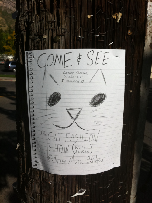 "Cat Fashion Show: stand-up, sketch, and music tonight at Muse Music in Provo, UT.  I helped write a sketch called ""Trail Mix Moguls"". Not to be missed.  Or to be missed. Whatever."