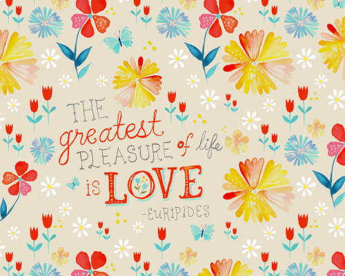 The greatest pleasure in life is love. -Euripides