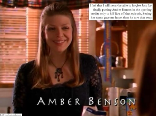 buffyconfessions:  I feel that I will never be able to forgive Joss for finally putting Amber Benson in the opening credits only to kill Tara off that episode. Seeing her name gave me hope; then he tore that away.