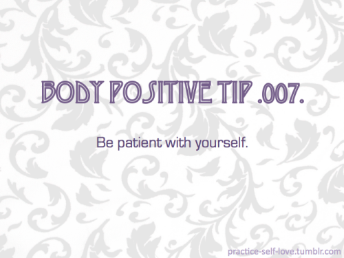 bodypositivetips:  Body Positive Tip .007. Be patient with yourself. — You're only human.