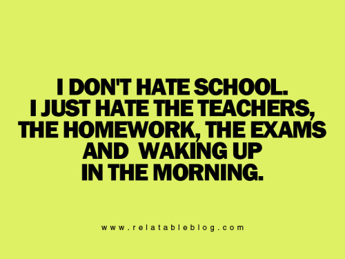 i just hate the homework exams and waking up early. i cant hate ppl