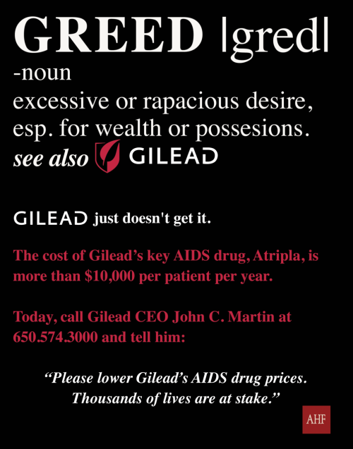 "Facts on Gilead's Greed: ·   $6.5 billion in yearly revenues from AIDS drugs·   36% profit margin – the highest in the industry·   $42 million in annual pay for CEO John Martin·   $10,600 annual price of Atripla for taxpayer-funded AIDS Drug Assistance Programs ·   8,785 people on waiting lists to receive lifesaving treatment Given that Gilead produces these drugs ""at cost"" for a few hundred dollars per year, it can lower prices significantly and still make a huge profit, yet it has not. Today AIDS advocates are asking Gilead Sciences to do their part to end this AIDS drug crisis.  Call Gilead at (650) 574-3000 and ask to speak with CEO John C. Martin. Gilead must immediately lower prices for ADAP.  Thousands of lives are at risk."