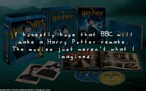 harrypotterconfessions:  I honestly hope that BBC will make a Harry Potter remake. The movies just weren't what I imagined.  bullshitalacarte:  I think Tim Burton would be an interesting spin on it.