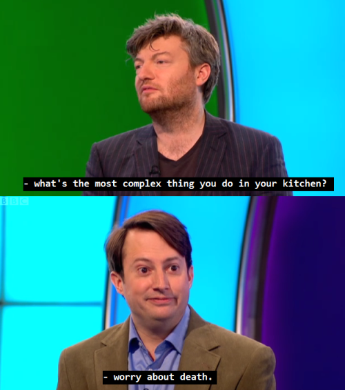 missmarshallmathers:  Charlie Brooker: What's the most complex thing you do in your kitchen? David Mitchell: Worry about death.