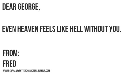 Dear George, even Heaven feels like hell without you. FROM: FRED. -CRYING, k.