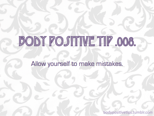 Body Positive Tip .008. Allow yourself to make mistakes.
