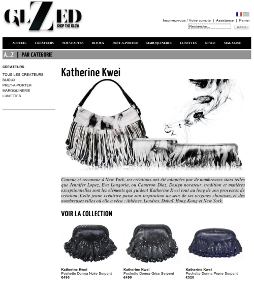 Katherine Kwei Handbags on French Retail Site GLZED: Connue et reconnue à New York, ses créations ont été adoptées par de nombreuses stars telles que Jennifer Lopez, Eva Longoria, ou Cameron Diaz. Design novateur, tradition et matières exceptionnelles sont les éléments qui guident Katherine Kwei tout au long de son processus de création. Cette jeune créatrice puise son inspiration au sein de ses origines chinoises, et des nombreuses villes où elle a vécu : Athènes, Londres, Dubaï, Hong Kong et New York. Translate  Known and recognized in New York, her designs have been adopted by many stars such as Jennifer Lopez, Eva Longoria, and Cameron Diaz. Innovative design, exceptional materials and tradition are the elements that guide Katherine Kwei throughout his creative process. This young designer is inspired in its Chinese origins, and many cities where she lived: Athens, London, Dubai, Hong Kong and New York.