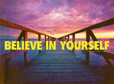 marian16rox:  Believe in yourself.