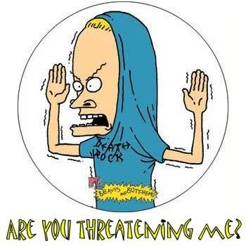 cornholio are you threatening me