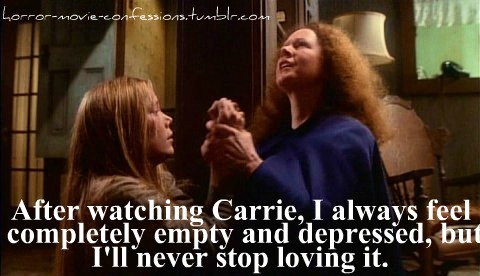 """After watching Carrie, I always feel completely empty and depressed, but I'll never stop loving it."""