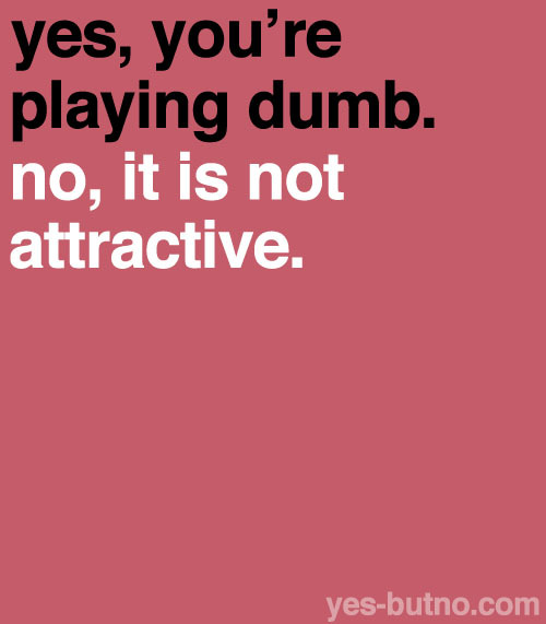 Sometimes girls (I don't know if guys do this as well) play dumb and people think it's really cute. PLEASE STOP IT.