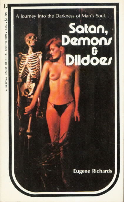"Satan, Demons & Dildoes by Eugene Richards, Barclay House Original Nonfiction[?!!??], (c) 1974. ""A journey into the darkness of man's soul."" I think this is one of the best titles I've ever run across."