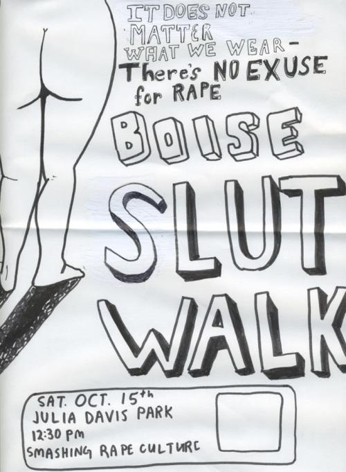"prosencons:  Pre-Review for the Boise Slut Walk Date: September 30, 2011 Rating: TBD On Saturday, October 15, 2011, 12:30 pm to 4:00 pm, there is a promotional Slut Walk taking place from Julia Davis Park to the Capital building in Boise, Idaho.  This walk is to raise awareness on the issue of sexual assault.   Last January a Toronto policeman told a class at York University that ""women should avoid dressing like sluts in order not to be victimized.""  This comment caused an outrage among the people in Toronto, and 10 weeks later, a thousand people banded together for the first ever Slut Walk to demonstrate that ""the expression of a person's sexuality is not an invitation to take advantage of it."" The Boise Slut Walk is open to all ages and all genders.  I have heard nothing but wonderful things about this Walk.  It is said to be an amazing, inspiring, and liberating experience.   Help bring awareness to sexual assault.     The Slut Walk promotes and encourages the idea that ""rape is genderless, ageless, classless, and sexless.  It can happen to anyone, anytime, and in any environment, regardless of appearance."" Stay updated! A follow-up post will be available after October 15."