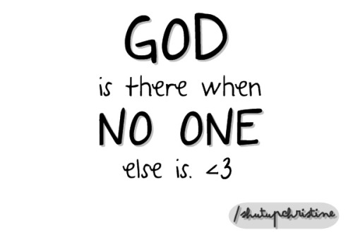 shutupchristine:  GOD is there when no one else is. ♥