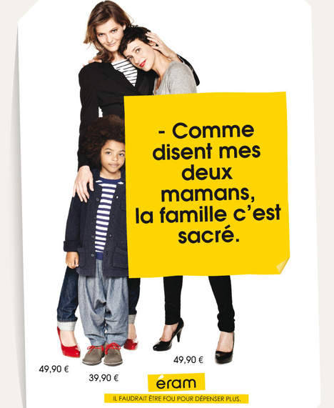 "lgbtlaughs:  Eram is a French clothing retailer. They have a nice advertising campaign running right now: This ad says ""Like my two moms say, family is sacred"". [via snowriver]"
