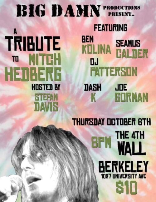 10/6. Mitch Hedberg Tribute Show @ The 4th Wall. Berkeley. 1027 University Ave. 8 PM. $10. Feat Ben Kolina, Seamus Calder, OJ Patterson, Dash Kwiatkowski and Joe Gorman. Hosted by Stefan Davis. Presented by Big Damn Productions.  [Honoring a Hero.]
