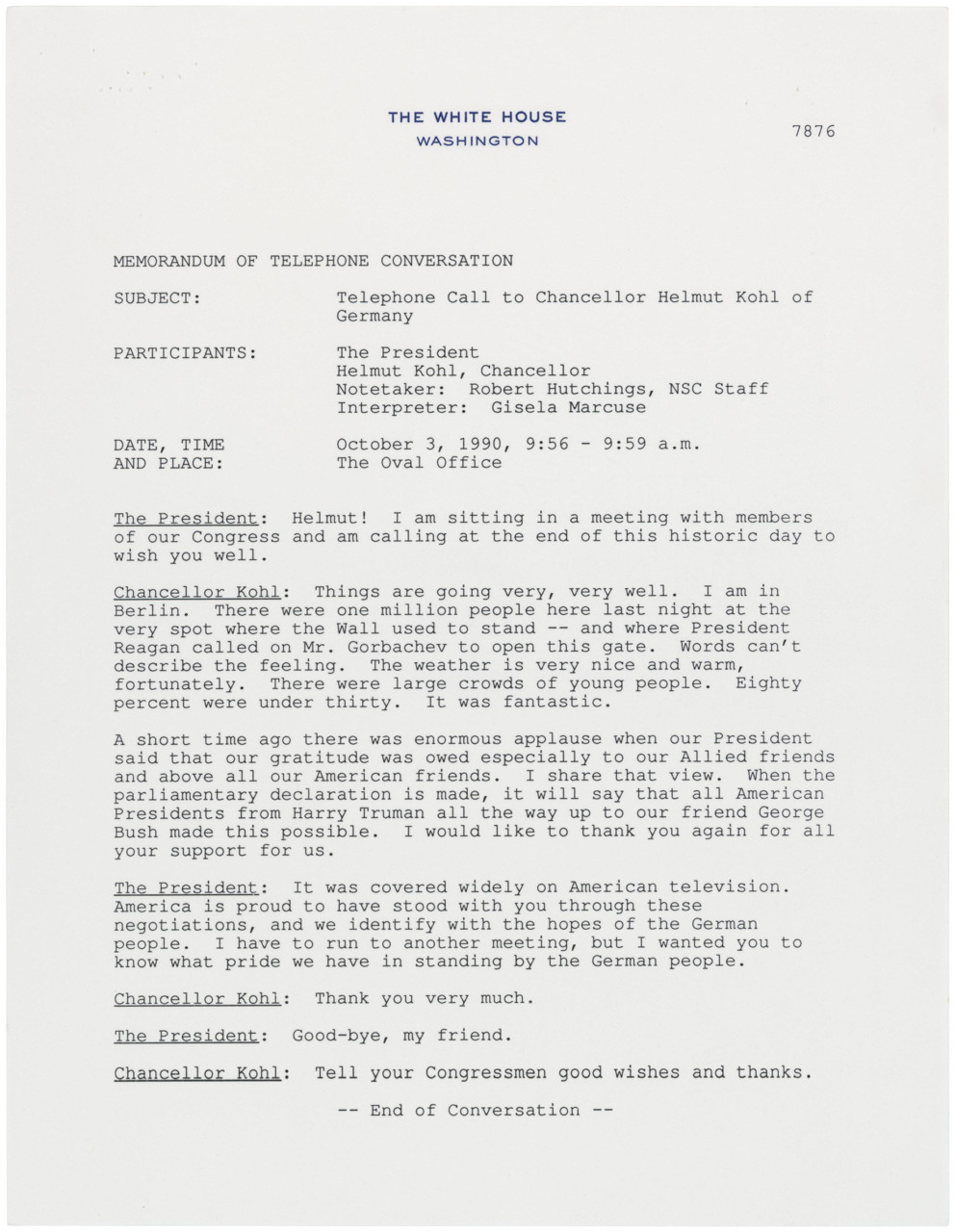 "October 3, 1990 - Memorandum of Telephone Conversation between President Bush and Chancellor Helmut Kohl of Germany   On October 3, 1990, East and West Germany were reunified, one year after  the fall of the Berlin Wall.  This memo transcribes the brief  conversation which occurred between President George Bush and German  Chancellor Helmut Kohl, describing the reunification celebration. On June  12, 1987, President Ronald Reagan gave this historic speech at Berlin's  Brandenburg Gate in which he implored Soviet General Secretary  Gorbachev: ""Mr. Gorbachev, open this gate.  Mr. Gorbachev, tear down  this wall."""