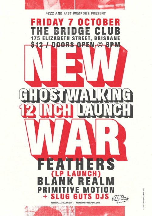 "FAST WEAPONS & 4ZZZ PRESENT:NEW WAR - BRISBANE GHOSTWALKING 12"" LAUNCH FEATHERS (LP LAUNCH)BLANK REALM PRIMITIVE MOTION + SLUG GUTS DJS and KEEP ON DANCINS DJSOCTOBER 7 @ THE BRIDGE CLUB 8PM $12NEW WARhttp://www.facebook.com/pages/New-War/112626592100991http://www.youtube.com/watch?v=HT4qQXOZwGMFEATHERShttp://www.facebook.com/pages/Feathers/217563788910http://fourfeathers.tumblr.com/http://youtu.be/WgE6YpPM6BYBLANK REALMhttp://www.facebook.com/pages/Blank-Realm/243765150618http://youtu.be/rQB2h08BVN4PRIMITIVE MOTIONhttp://kindlingrecords.blogspot.com/http://youtu.be/Ox-jUoFOCAc"