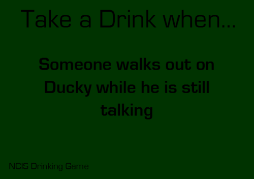 Take a drink when someone walks out on Ducky while he is still talking. Submitted by: shineyourlightmyway