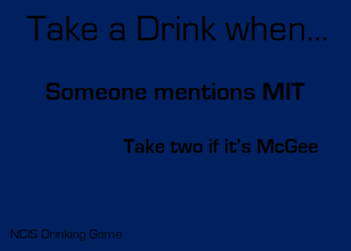 Take a drink when someone mentions MIT. Take two if it is McGee. Submitted by: shineyourlightmyway