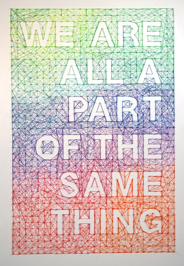 weandthecolor:  We Are All Part of the Same Thing Thread and nail poster, designed by Australian artist Dominique Falla. More creative inspiration. posted byW.A.T.C. // Facebook // Twitter // Google+