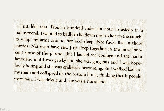 """If people were rain , I was drizzle and she was a hurricane."" - John Green, Looking for Alaska  This book. Always one of my favorites."
