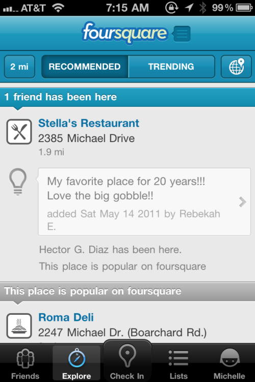 I finally used Foursquare the way it was meant to be used. I tapped the Explore tab and browsed the recommendations. There was a restaurant I've wondered about a couple times, but it's in a strip mall I rarely visit. I read the tips on Foursquare and I think I might go this morning. It sounds like a hidden gem of a breakfast place.