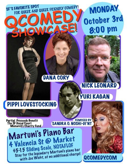 10/3. Q Comedy @ Martuni's Piano Bar. 4 Valencia St. SF. $5-15. 8 PM. Feat Nick Leonard, Pippi Lovestocking, Dana Cory, and Yuri Kagan. Femceed by Sandra O. Noshi-Di'nt.