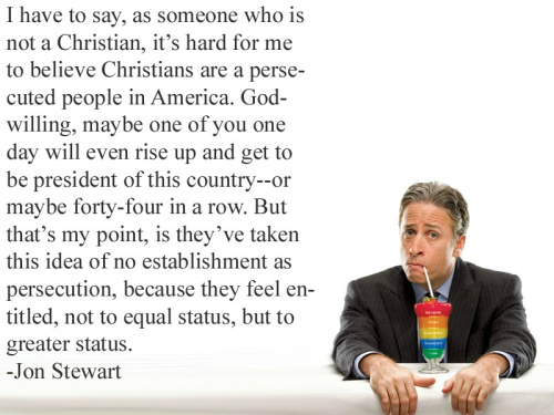 "queerio19:  [Image: photo of Jon Stewart drinking from a rainbow beverage in a glass with a quote in black text that says ""I have to say, as someone who is not a Christian, it's hard for me to believe Christians are a persecuted people in America. God-willing, maybe one of you one day will even rise up and get to be president of this country—or maybe forty-four in a row. But that's my point, is they've taken this idea of no establishment as persecution, because they feel entitled, not to equal status, but to greater status.-Jon Stewart""] ceasesilence:  artoftheunbeliever:  Self-explanatory.  Always reblog"