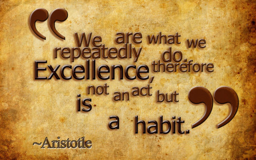 speakinloud:  We are what we repeatedly do. Excellence, therefore is not an act but a habit.