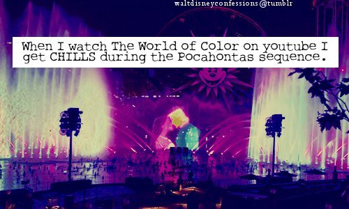 "waltdisneyconfessions:  ""When I watch The World of Color on youtube I get CHILLS during the Pocahontas sequence.""   uh, yes."
