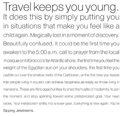 "Ditto. wearethedigitalkids:  ""Travel keeps you young. It does this simply by putting you in situations that make you feel like a child again. Magically lost in a moment of discovery.""  I so, so believe this."