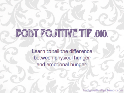 Body Positive Tip .010. Learn to tell the difference between physical hunger and emotional hunger. — Learning the difference between physical and emotional hunger is the first step towards healthy, intuitive eating. Click here for some clues to the differences between physical and emotional hunger. :)