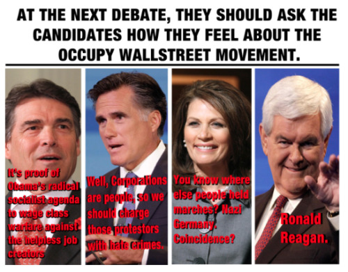 "socialistexan:  cornachio:  Occupy Wallstreet VS GOP Candidates  Snorted really loudly at Newt.  Michelle Bachmann would be more like ""Well I don't know what you're talking about, but I was the first to repeal Obama Care."" Or something along those lines.."