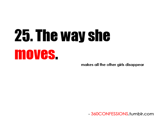 25. The way she moves.  makes all the other girls disappear.