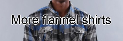 20 Things You'll Buy in the Fall (But Really Shouldn't)  #17 - More Flannel Shirts - There is no question that a flannel shirt is the perfect autumnal  attire. But you already own enough flannel shirts. You're probably  wearing one now. It's a really nuanced plaid that your mom says looks  great on you. And it does. But, you know what else? It looks good on the  40 other people in your immediate proximity who are wearing slight  variations of that shirt. For the sake of crowds, and gatherings of any  sort, let's all just cool it on the plaid flannel shirts this fall. Go  put on a nice sweater instead. Your mom thinks that looks great too.  Keep Reading